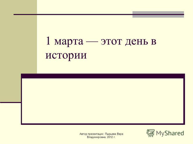 Автор презентации: Пырьева Вера Владимировна, 2012 г. 1 марта этот день в истории