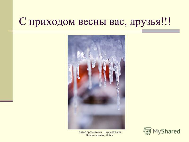 Автор презентации: Пырьева Вера Владимировна, 2012 г. С приходом весны вас, друзья!!!