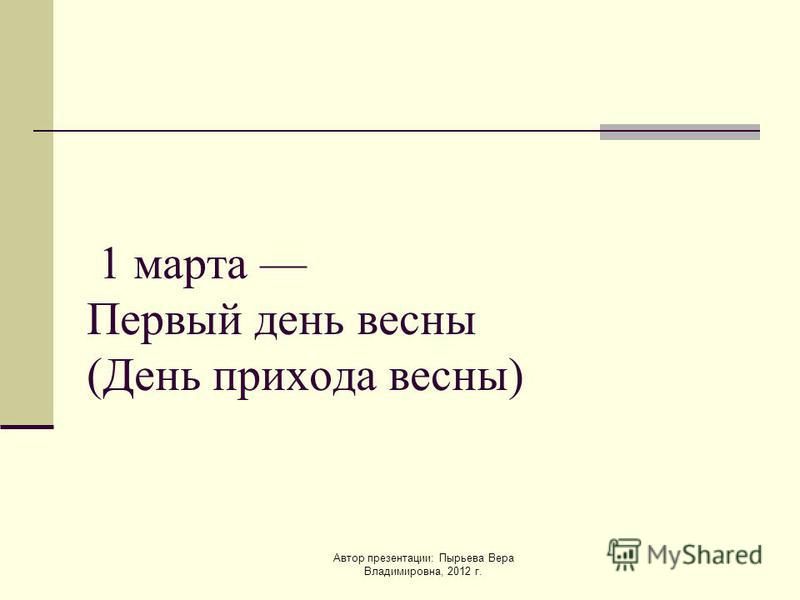 Автор презентации: Пырьева Вера Владимировна, 2012 г. 1 марта Первый день весны (День прихода весны)