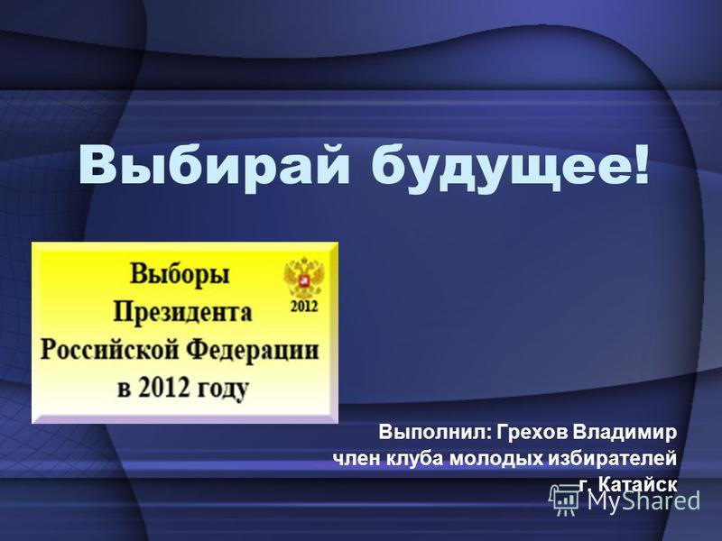 Выбирай будущее! Выполнил: Грехов Владимир член клуба молодых избирателей г. Катайск