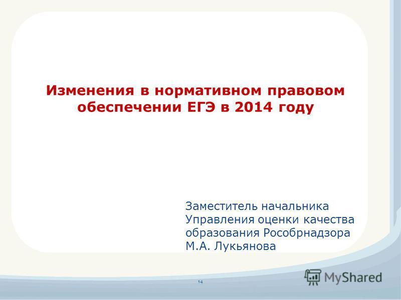 14 Изменения в нормативном правовом обеспечении ЕГЭ в 2014 году Заместитель начальника Управления оценки качества образования Рособрнадзора М.А. Лукьянова