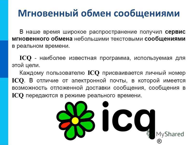 В наше время широкое распространение получил сервис мгновенного обмена небольшими текстовыми сообщениями в реальном времени. ICQ - наиболее известная программа, используемая для этой цели. Каждому пользователю ICQ присваивается личный номер ICQ. В от