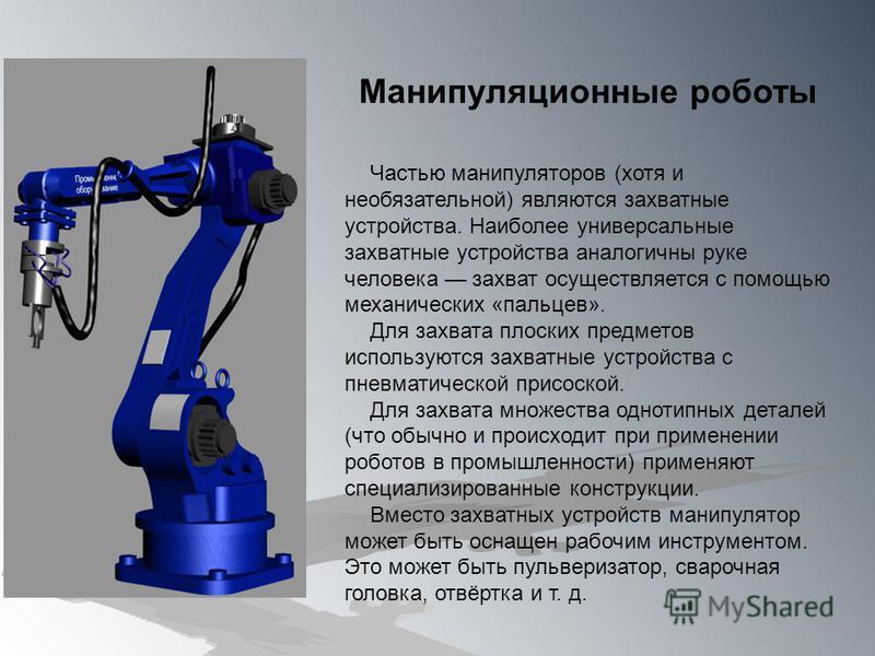 Манипуляционные роботы Частью манипуляторов (хотя и необязательной) являются захватные устройства. Наиболее универсальные захватные устройства аналогичны руке человека захват осуществляется с помощью механических «пальцев». Для захвата плоских предме