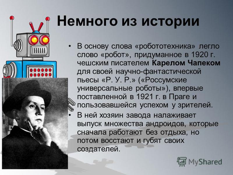Немного из истории В основу слова «робототехника» легло слово «робот», придуманное в 1920 г. чешским писателем Карелом Чапеком для своей научно-фантастической пьесы «Р. У. Р.» («Россумские универсальные роботы»), впервые поставленной в 1921 г. в Праг