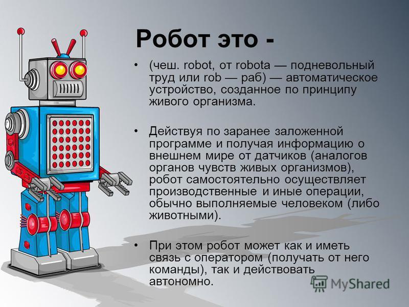 Робот это - (чеш. robot, от robota подневольный труд или rob раб) автоматическое устройство, созданное по принципу живого организма. Действуя по заранее заложенной программе и получая информацию о внешнем мире от датчиков (аналогов органов чувств жив