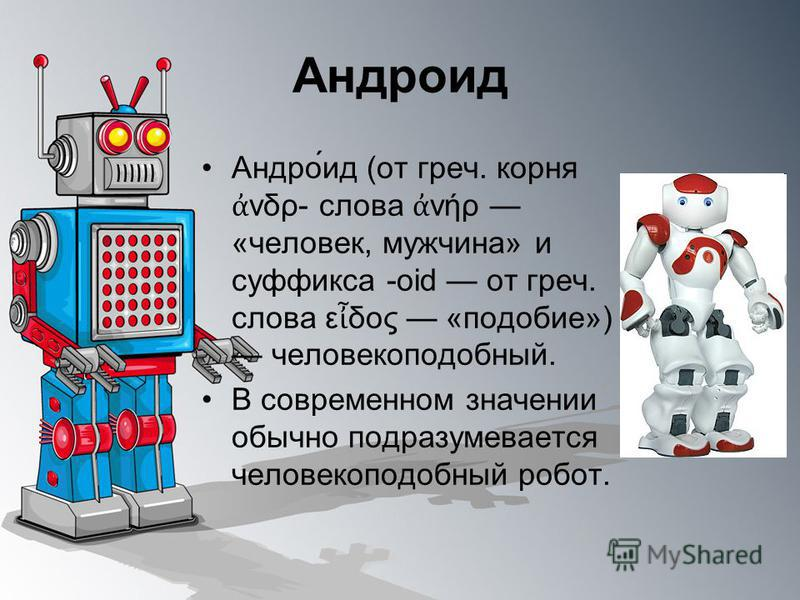 Андро́ид (от греч. корня νδρ- слова νήρ «человек, мужчина» и суффикса -oid от греч. слова ε δος «подобие») человекоподобный. В современном значении обычно подразумевается человекоподобный робот. Андроид
