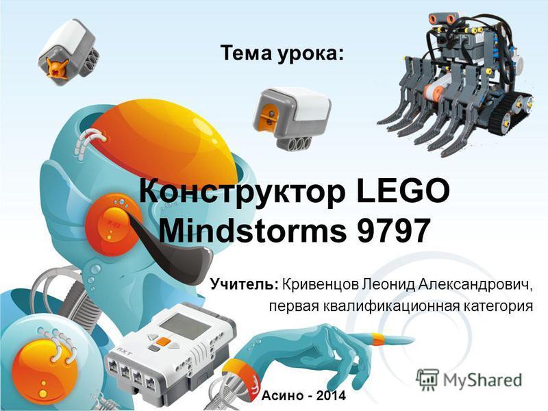 Конструктор LEGO Mindstorms 9797 Учитель: Кривенцов Леонид Александрович, первая квалификационная категория Асино - 2014 Тема урока: