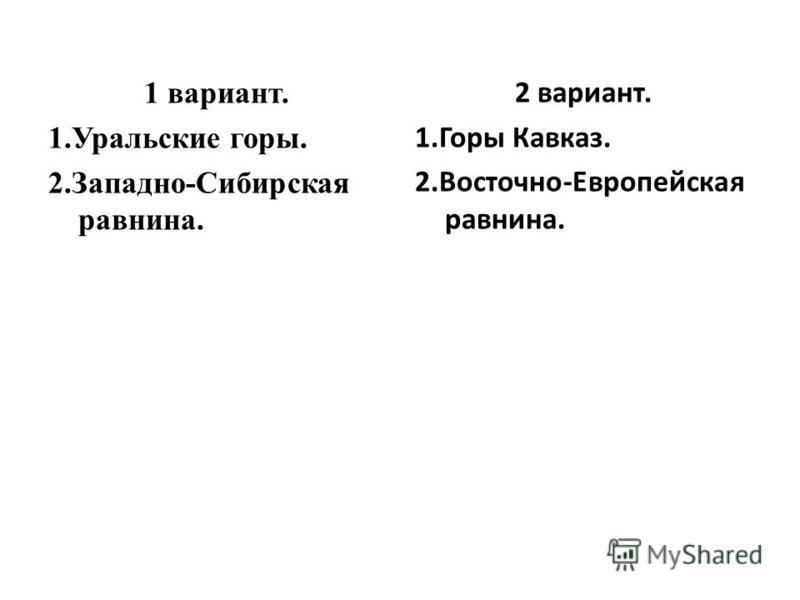 1 вариант. 1. Уральские горы. 2.Западно-Сибирская равнина. 2 вариант. 1. Горы Кавказ. 2.Восточно-Европейская равнина.