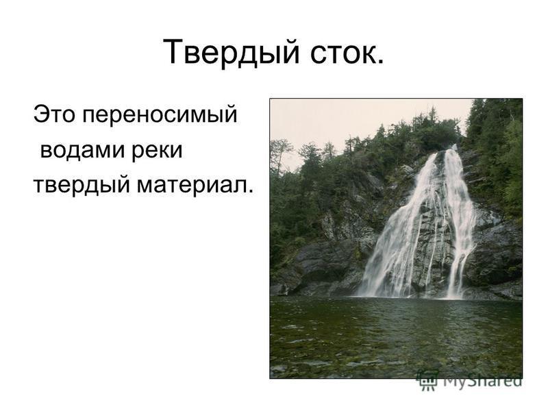 Твердый сток. Это переносимый водами реки твердый материал.