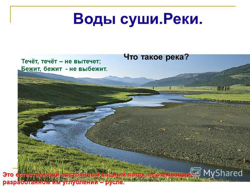 Это естественный постоянный водный поток, протекающий в разработанном им углублении – русле. Что такое река? Воды суши.Реки. Течёт, течёт – не вытечет; Бежит, бежит - не выбежит.
