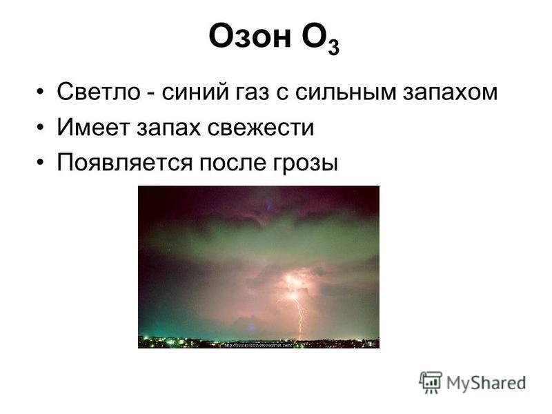 Озон О 3 Светло - синий газ с сильным запахом Имеет запах свежести Появляется после грозы