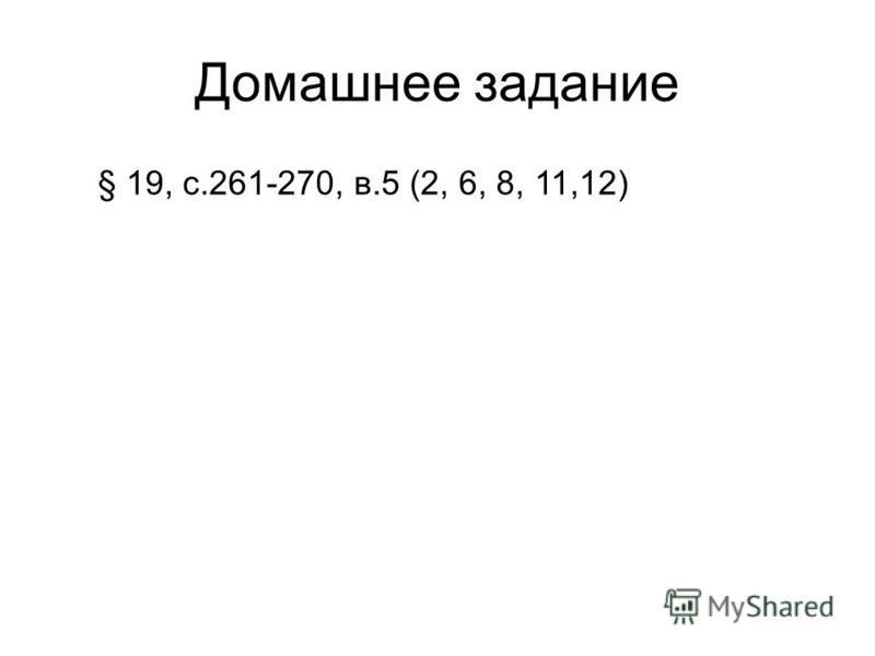 Домашнее задание § 19, с.261-270, в.5 (2, 6, 8, 11,12)