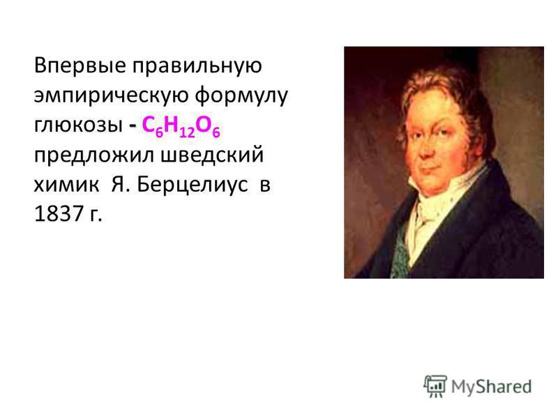 - Впервые правильную эмпирическую формулу глюкозы - С 6 Н 12 О 6 предложил шведский химик Я. Берцелиус в 1837 г.