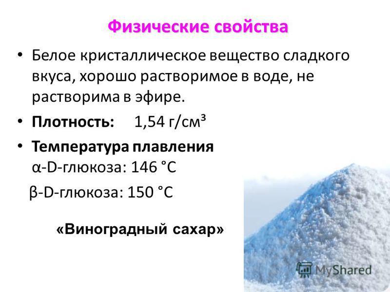 Физические свойства Белое кристаллическое вещество сладкого вкуса, хорошо растворимое в воде, не растворима в эфире. Плотность:1,54 г/см³ Температура плавления α-D-глюкоза: 146 °C β-D-глюкоза: 150 °C «Виноградный сахар»