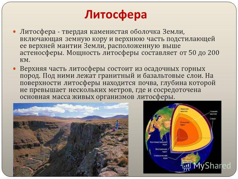 Литосфера Литосфера - твердая каменистая оболочка Земли, включающая земную кору и верхнюю часть подстилающей ее верхней мантии Земли, расположенную выше астеносферы. Мощность литосферы составляет от 50 до 200 км. Верхняя часть литосферы состоит из ос