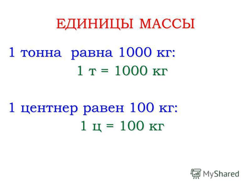 ЕДИНИЦЫ МАССЫ 1 тонна равна 1000 кг: 1 т = 1000 кг 1 центнер равен 100 кг: 1 ц = 100 кг