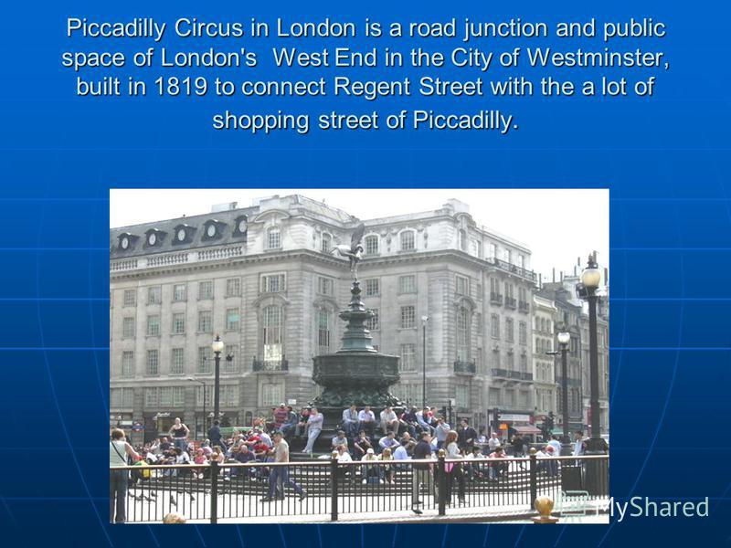 Piccadilly Circus in London is a road junction and public space of London's West End in the City of Westminster, built in 1819 to connect Regent Street with the a lot of shopping street of Piccadilly.