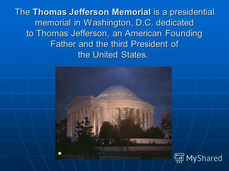 The Thomas Jefferson Memorial is a presidential memorial in Washington, D.C. dedicated to Thomas Jefferson, an American Founding Father and the third President of the United States. The Thomas Jefferson Memorial is a presidential memorial in Washingt