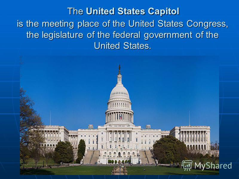 The United States Capitol is the meeting place of the United States Congress, the legislature of the federal government of the United States. The United States Capitol is the meeting place of the United States Congress, the legislature of the federal