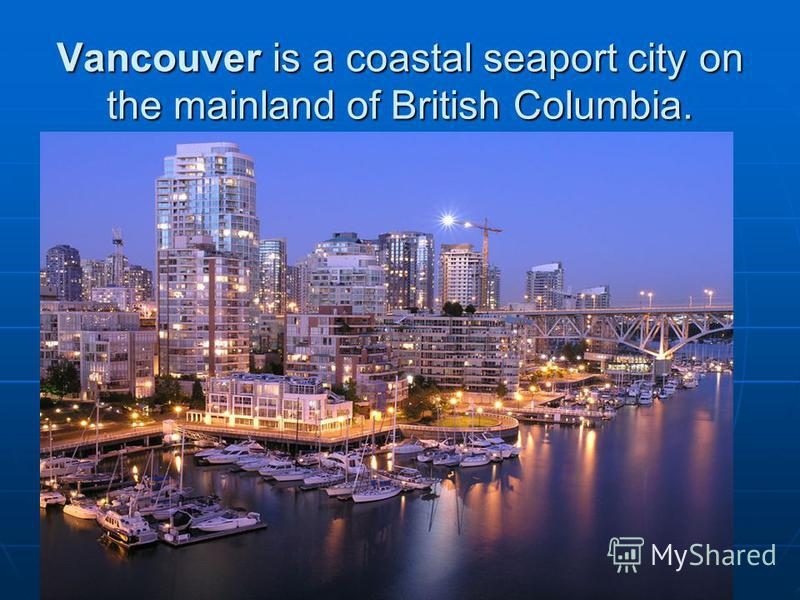 Vancouver is a coastal seaport city on the mainland of British Columbia.