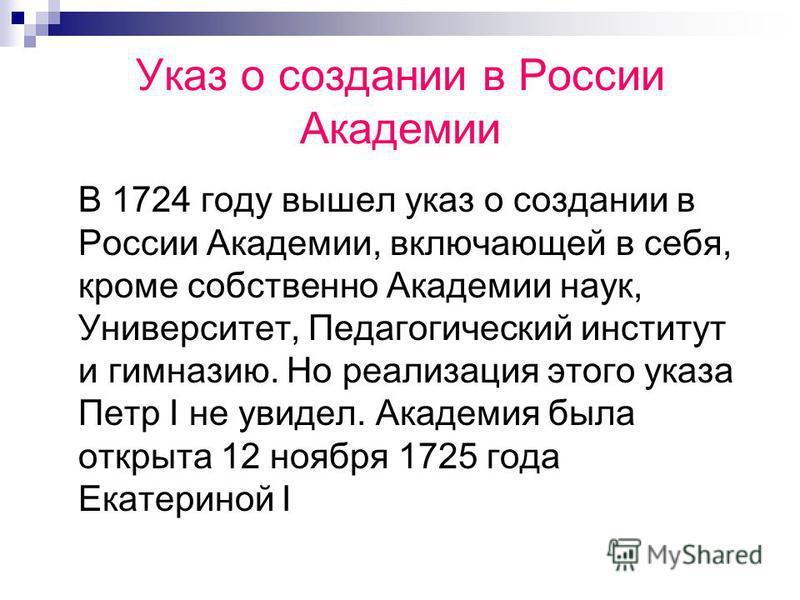 Указ о создании в России Академии В 1724 году вышел указ о создании в России Академии, включающей в себя, кроме собственно Академии наук, Университет, Педагогический институт и гимназию. Но реализация этого указа Петр I не увидел. Академия была откры
