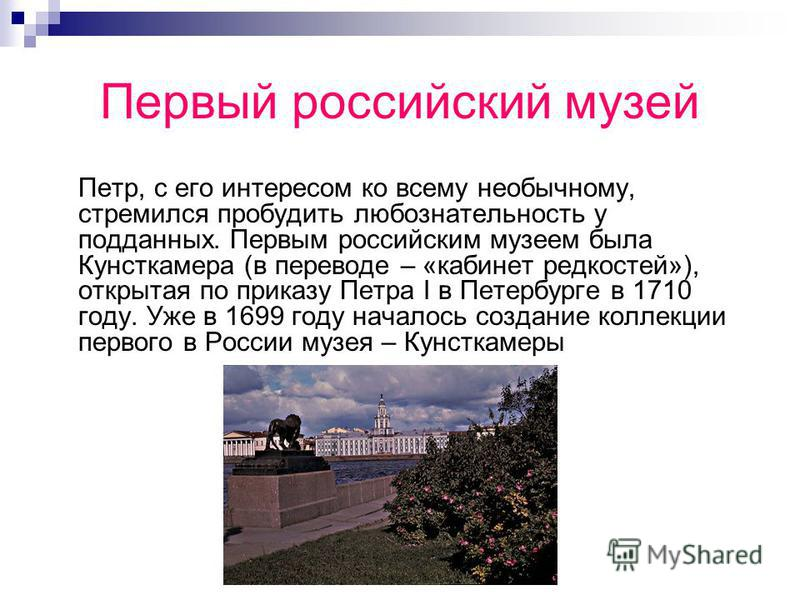 Первый российский музей Петр, с его интересом ко всему необычному, стремился пробудить любознательность у подданных. Первым российским музеем была Кунсткамера (в переводе – «кабинет редкостей»), открытая по приказу Петра I в Петербурге в 1710 году. У