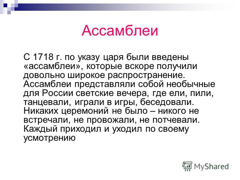 Ассамблеи С 1718 г. по указу царя были введены «ассамблеи», которые вскоре получили довольно широкое распространение. Ассамблеи представляли собой необычные для России светские вечера, где ели, пили, танцевали, играли в игры, беседовали. Никаких цере