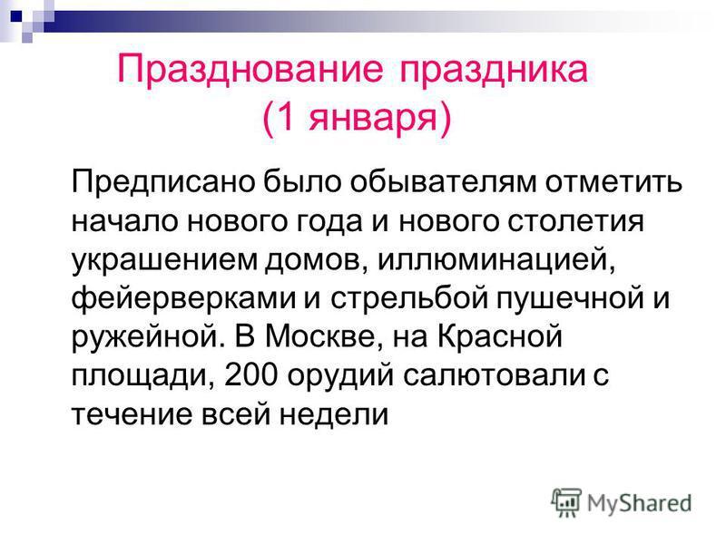 Празднование праздника (1 января) Предписано было обывателям отметить начало нового года и нового столетия украшением домов, иллюминацией, фейерверками и стрельбой пушечной и ружейной. В Москве, на Красной площади, 200 орудий салютовали с течение все