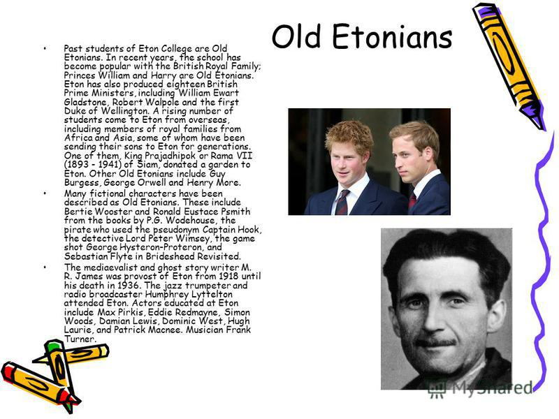 Old Etonians Past students of Eton College are Old Etonians. In recent years, the school has become popular with the British Royal Family; Princes William and Harry are Old Etonians. Eton has also produced eighteen British Prime Ministers, including