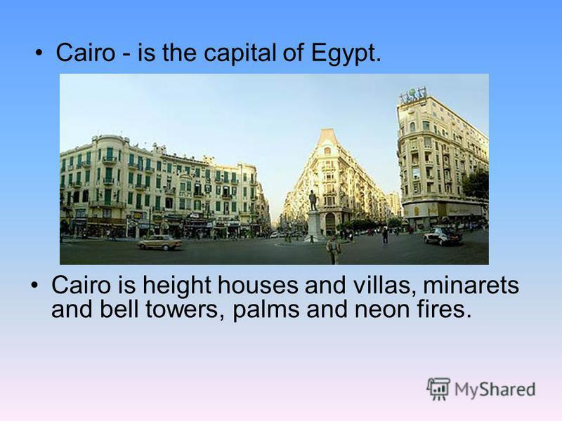 Cairo - is the capital of Egypt. Cairo is height houses and villas, minarets and bell towers, palms and neon fires.