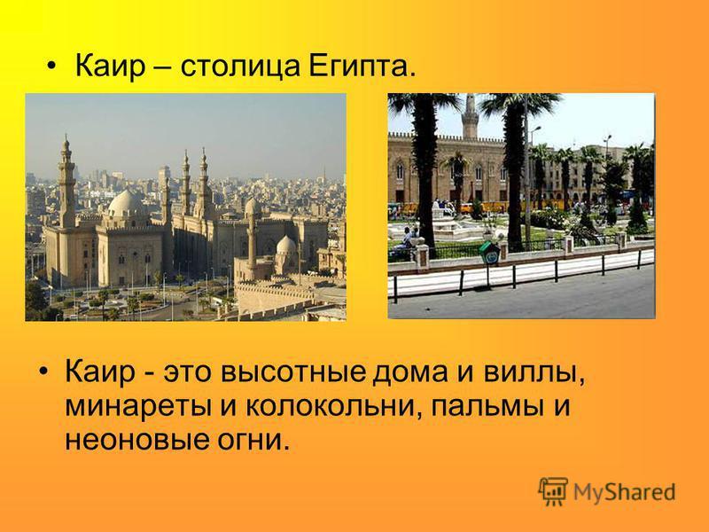 Каир – столица Египта. Каир - это высотные дома и виллы, минареты и колокольни, пальмы и неоновые огни.
