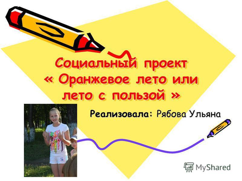 Социальный проект « Оранжевое лето или лето с пользой » Реализовала: Рябова Ульяна