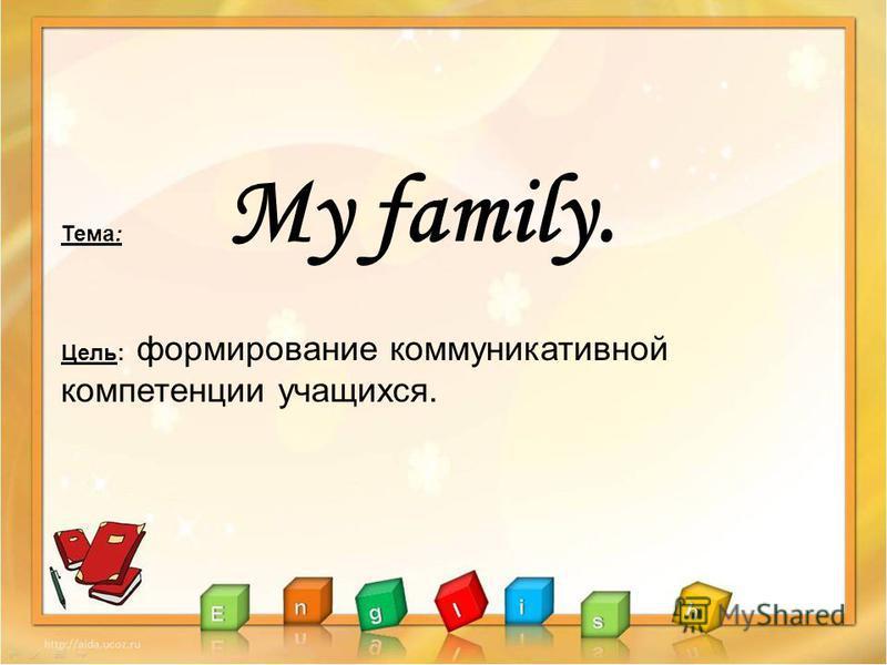 Тема: My family. Цель: формирование коммуникативной компетенции учащихся.