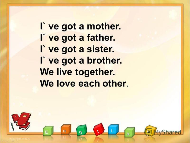 I` ve got a mother. I` ve got a father. I` ve got a sister. I` ve got a brother. We live together. We love each other.