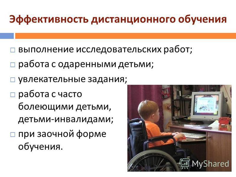 Эффективность дистанционного обучения выполнение исследовательских работ ; работа с одаренными детьми ; увлекательные задания ; работа с часто болеющими детьми, детьми - инвалидами ; при заочной форме обучения.