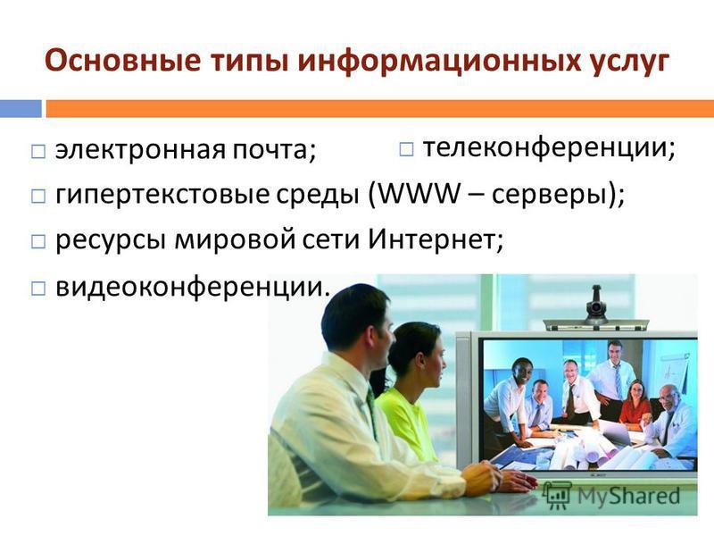 Основные типы информационных услуг электронная почта ; гипертекстовые среды (WWW – серверы ); ресурсы мировой сети Интернет ; телеконференции ; видеоконференции.