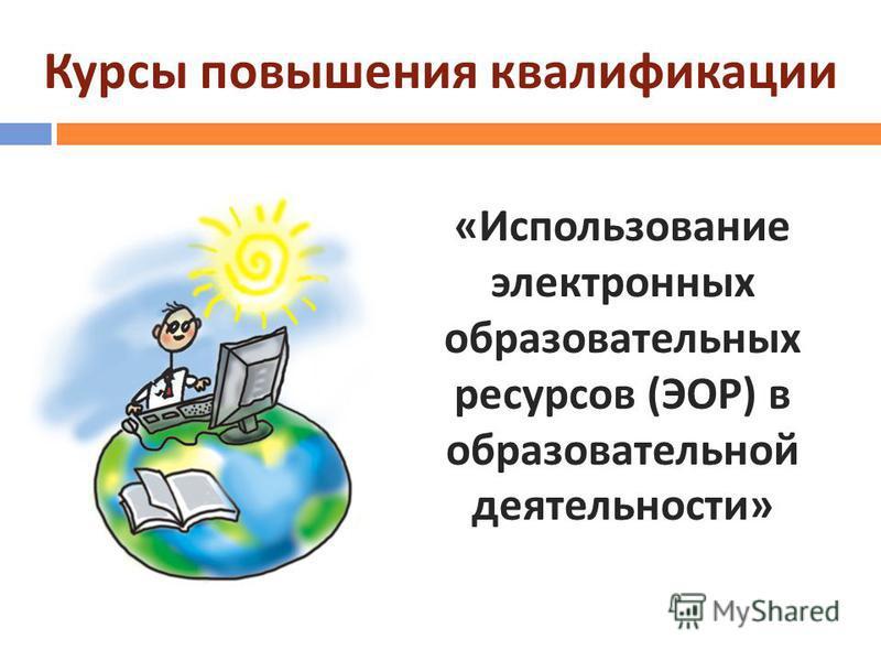 Курсы повышения квалификации « Использование электронных образовательных ресурсов ( ЭОР ) в образовательной деятельности »
