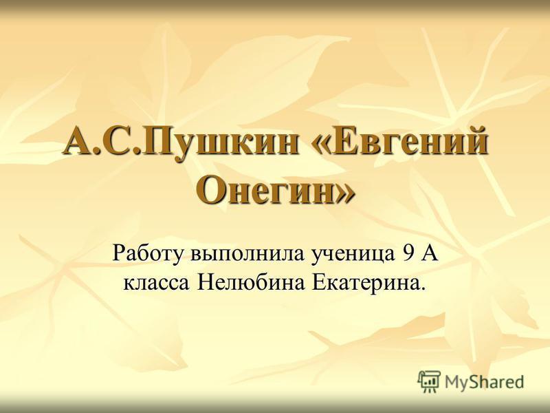 А.С.Пушкин «Евгений Онегин» Работу выполнила ученица 9 А класса Нелюбина Екатерина.