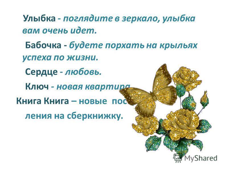 Улыбка - поглядите в зеркало, улыбка вам очень идет. Бабочка - будете порхать на крыльях успеха по жизни. Сердце - любовь. Ключ - новая квартира. Книга Книга – новые поступления на сберкнижку.