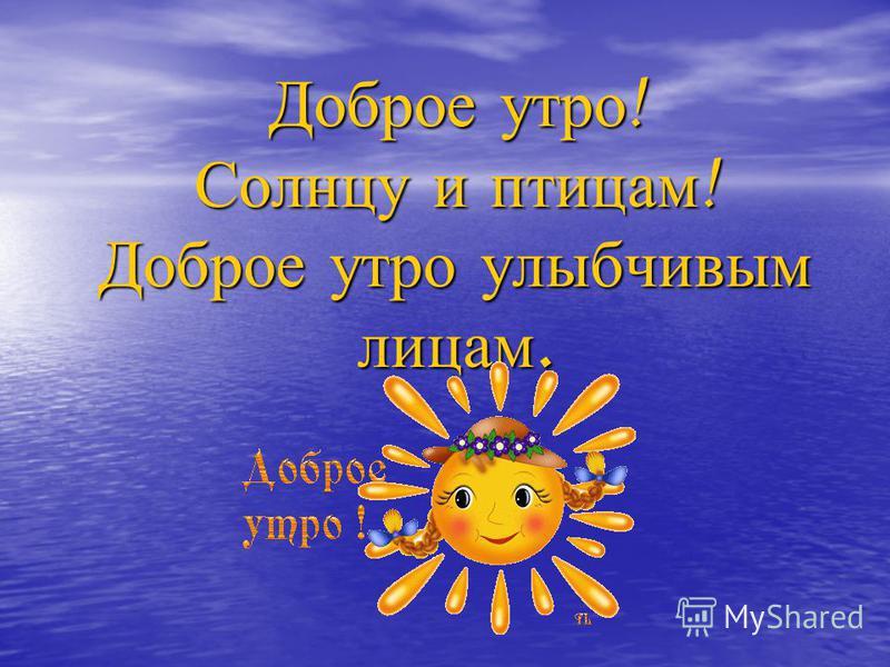 Доброе утро! Солнцу и птицам! Доброе утро улыбчивым лицам.