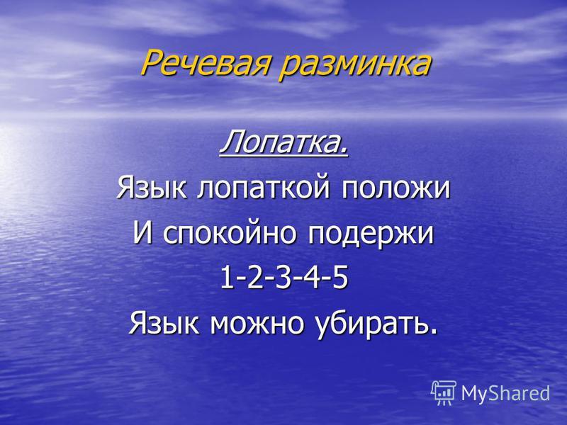 Речевая разминка Лопатка. Язык лопаткой положи И спокойно подержи 1-2-3-4-5 Язык можно убирать.