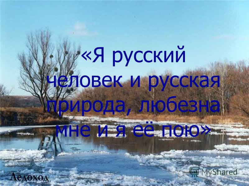 «Я русский человек и русская природа, любезна мне и я её пою»
