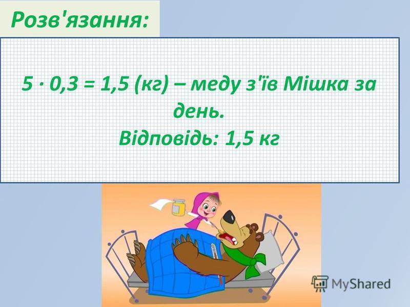Розв'язання: 5 · 0,3 = 1,5 (кг) – меду з'їв Мішка за день. Відповідь: 1,5 кг