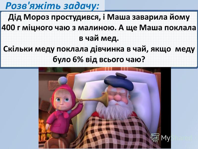 Дід Мороз простудився, і Маша заварила йому 400 г міцного чаю з малиною. А ще Маша поклала в чай мед. Скільки меду поклала дівчинка в чай, якщо меду було 6% від всього чаю? Розв'яжіть задачу: