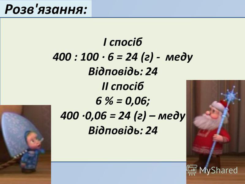 Розв'язання: І спосіб 400 : 100 · 6 = 24 (г) - меду Відповідь: 24 ІІ спосіб 6 % = 0,06; 400 ·0,06 = 24 (г) – меду Відповідь: 24