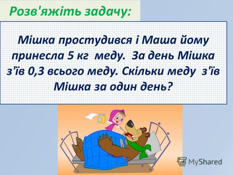 Розв'яжіть задачу: Мішка простудився і Маша йому принесла 5 кг меду. За день Мішка з'їв 0,3 всього меду. Скільки меду з'їв Мішка за один день?