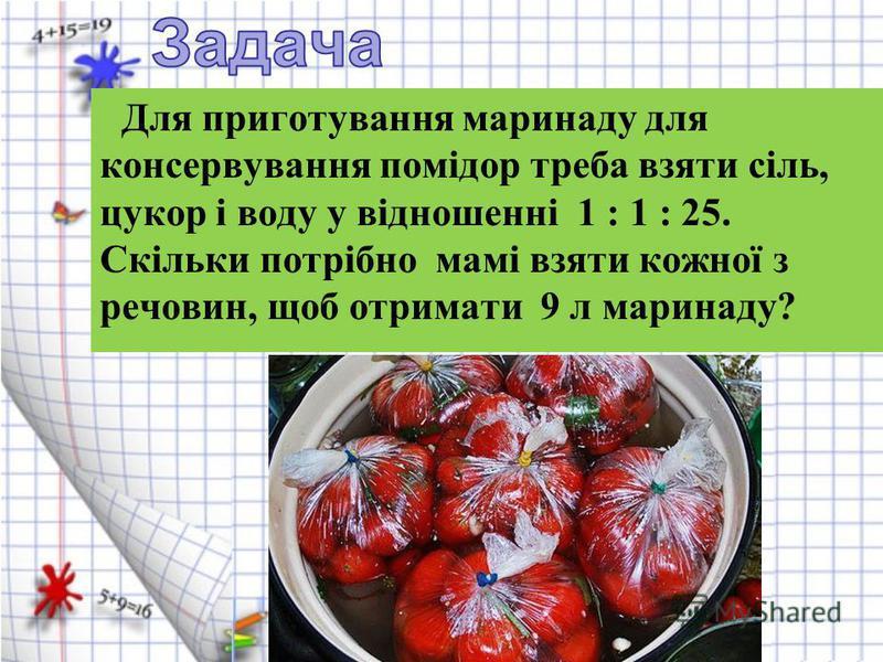 Для приготування маринаду для консервування помідор треба взяти сіль, цукор і воду у відношенні 1 : 1 : 25. Скільки потрібно мамі взяти кожної з речовин, щоб отримати 9 л маринаду?