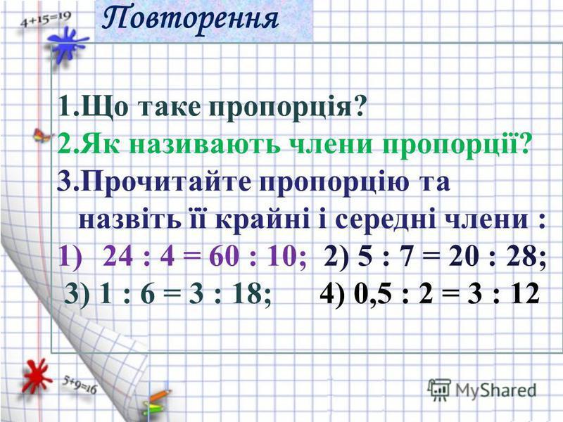 Повторення 1.Що таке пропорція? 2.Як називають члени пропорції? 3.Прочитайте пропорцію та назвіть її крайні і середні члени : 1)24 : 4 = 60 : 10; 2) 5 : 7 = 20 : 28; 3) 1 : 6 = 3 : 18; 4) 0,5 : 2 = 3 : 12