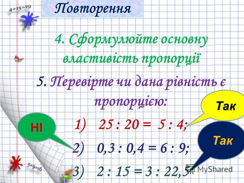 4. Сформулюйте основну властивість пропорції 5. Перевірте чи дана рівність є пропорцією: 1)25 : 20 = 5 : 4; 2)0,3 : 0,4 = 6 : 9; 3)2 : 15 = 3 : 22,5 Так НІ Так