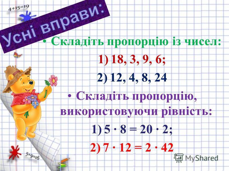 Складіть пропорцію із чисел: 1)18, 3, 9, 6; 2)12, 4, 8, 24 Складіть пропорцію, використовуючи рівність: 1)5 8 = 20 2; 2)7 12 = 2 · 42
